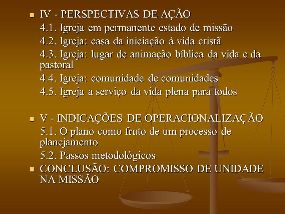 IV - PERSPECTIVAS DE AÇÃO IV - PERSPECTIVAS DE AÇÃO 4.1. Igreja em permanente estado de missão 4.1. Igreja em permanente estado de missão 4.2. Igreja:
