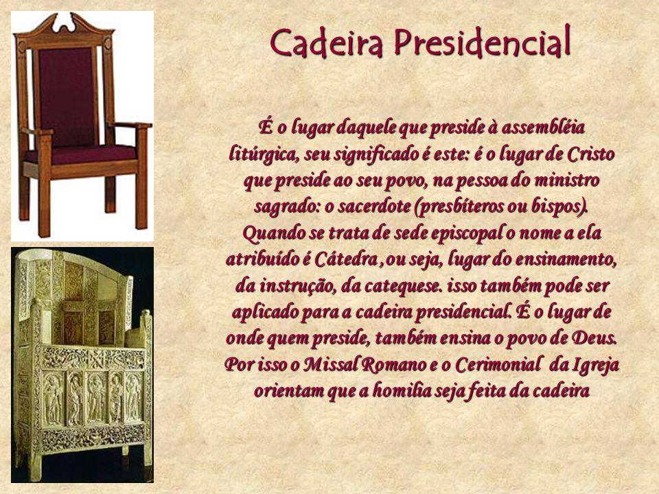Cadeira Presidencial É o lugar daquele que preside à assembléia litúrgica, seu significado é este: é o lugar de Cristo que preside ao seu povo, na pes