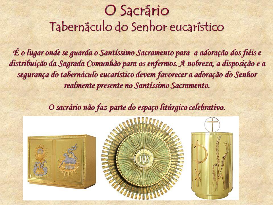 O Sacrário Tabernáculo do Senhor eucarístico É o lugar onde se guarda o Santíssimo Sacramento para a adoração dos fiéis e distribuição da Sagrada Comu