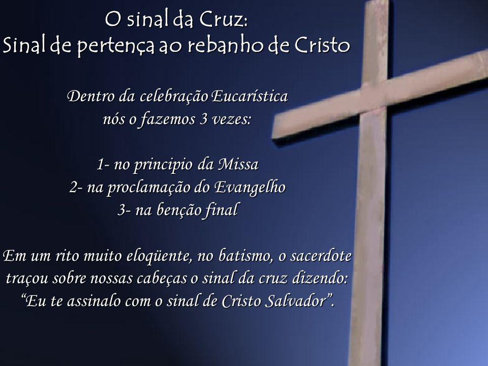 O sinal da Cruz: Sinal de pertença ao rebanho de Cristo Dentro da celebração Eucarística nós o fazemos 3 vezes: 1- no principio da Missa 2- na proclam