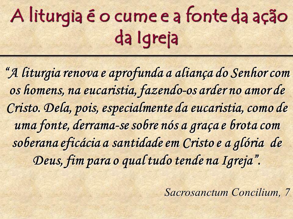 A liturgia é o cume e a fonte da ação da Igreja A liturgia é o cume e a fonte da ação da Igreja A liturgia renova e aprofunda a aliança do Senhor com