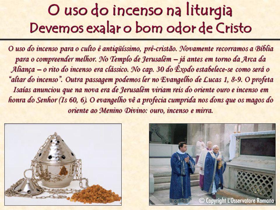 O uso do incenso na liturgia Devemos exalar o bom odor de Cristo O uso do incenso para o culto é antiqüíssimo, pré-cristão. Novamente recorramos a Bíb