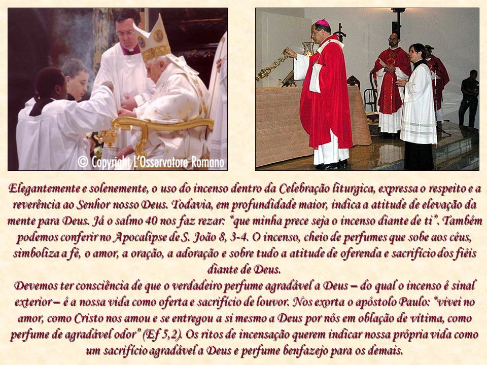 Elegantemente e solenemente, o uso do incenso dentro da Celebração liturgica, expressa o respeito e a reverência ao Senhor nosso Deus. Todavia, em pro