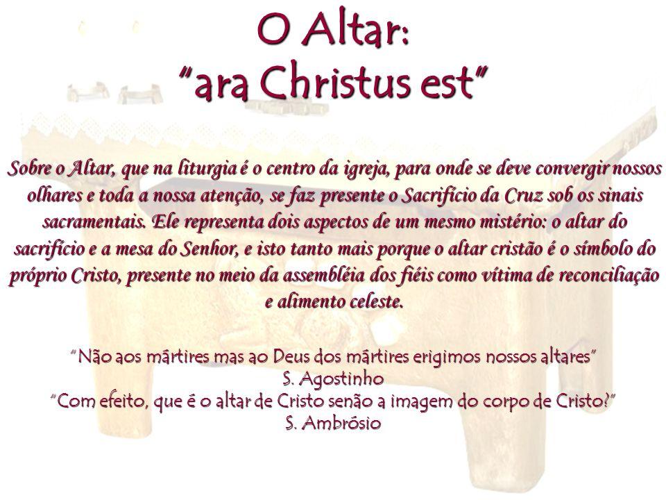 O Altar: ara Christus est Sobre o Altar, que na liturgia é o centro da igreja, para onde se deve convergir nossos olhares e toda a nossa atenção, se f
