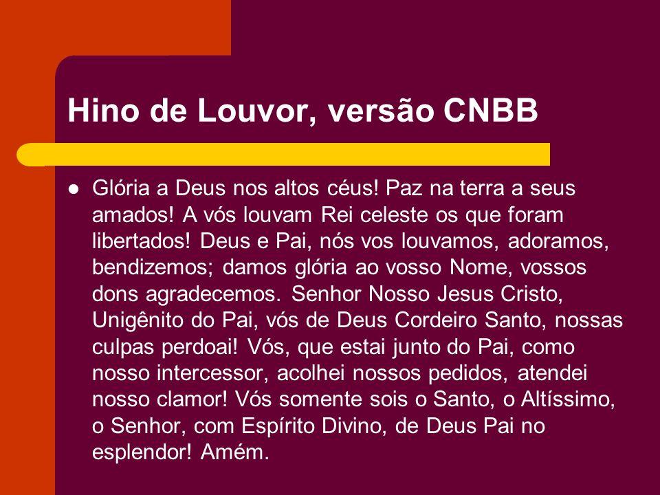 Hino de Louvor, versão CNBB Glória a Deus nos altos céus! Paz na terra a seus amados! A vós louvam Rei celeste os que foram libertados! Deus e Pai, nó