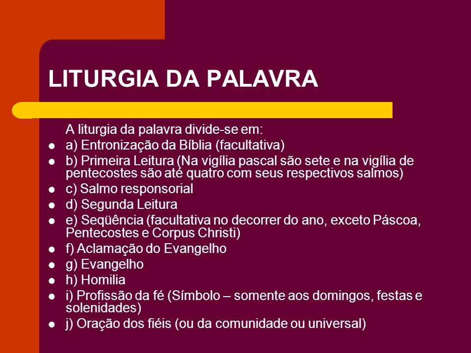 LITURGIA DA PALAVRA A liturgia da palavra divide-se em: a) Entronização da Bíblia (facultativa) b) Primeira Leitura (Na vigília pascal são sete e na v
