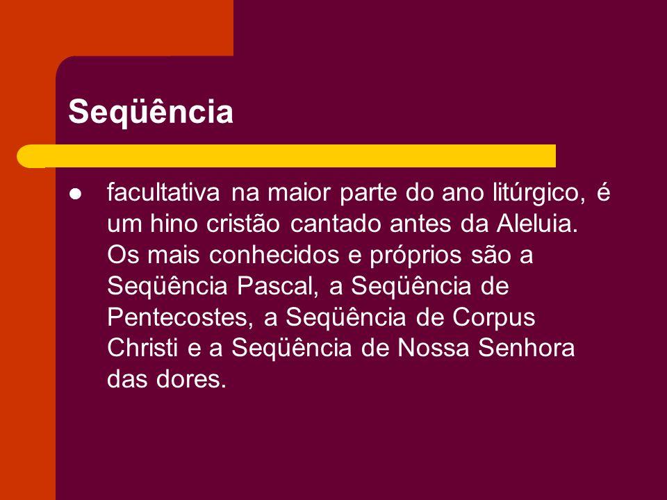 Seqüência facultativa na maior parte do ano litúrgico, é um hino cristão cantado antes da Aleluia. Os mais conhecidos e próprios são a Seqüência Pasca