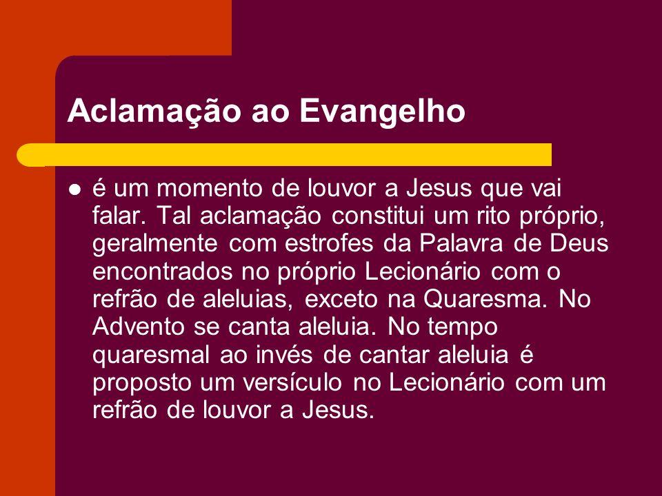 Aclamação ao Evangelho é um momento de louvor a Jesus que vai falar. Tal aclamação constitui um rito próprio, geralmente com estrofes da Palavra de De