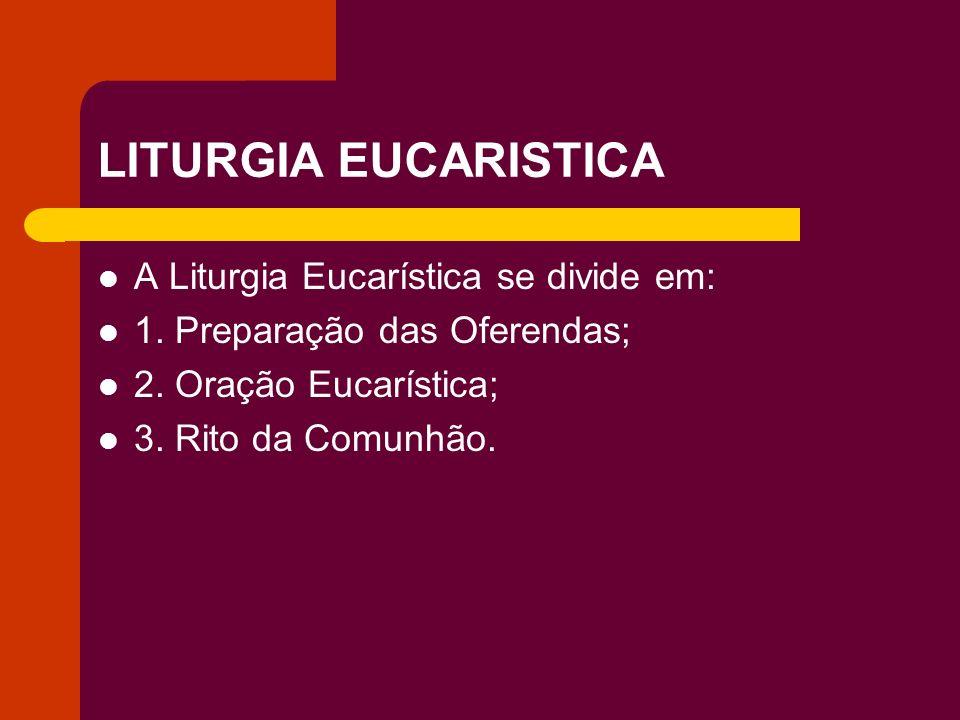 LITURGIA EUCARISTICA A Liturgia Eucarística se divide em: 1. Preparação das Oferendas; 2. Oração Eucarística; 3. Rito da Comunhão.