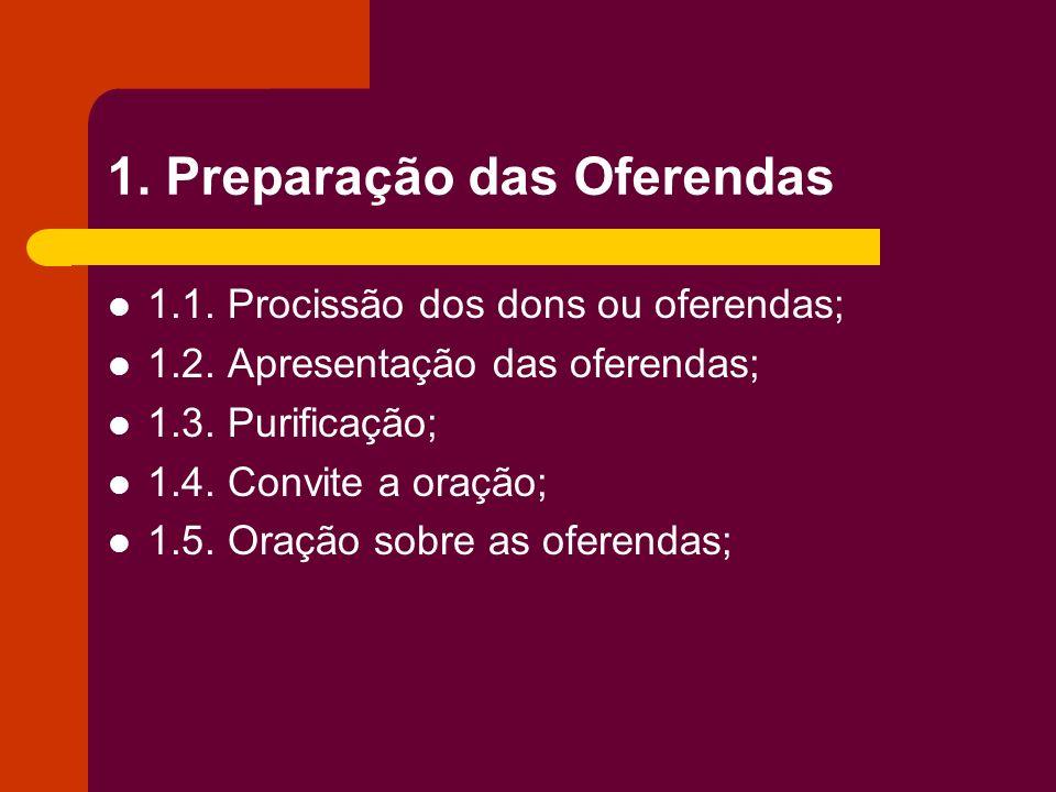 1. Preparação das Oferendas 1.1. Procissão dos dons ou oferendas; 1.2. Apresentação das oferendas; 1.3. Purificação; 1.4. Convite a oração; 1.5. Oraçã