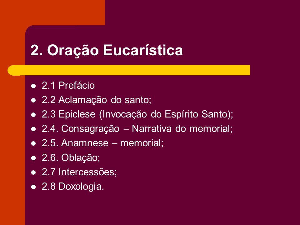 2. Oração Eucarística 2.1 Prefácio 2.2 Aclamação do santo; 2.3 Epiclese (Invocação do Espírito Santo); 2.4. Consagração – Narrativa do memorial; 2.5.