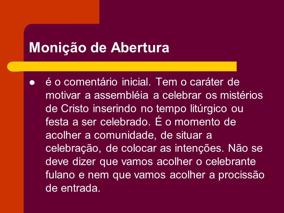 Monição de Abertura é o comentário inicial. Tem o caráter de motivar a assembléia a celebrar os mistérios de Cristo inserindo no tempo litúrgico ou fe