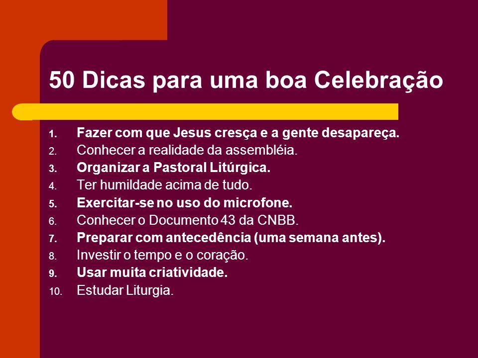 50 Dicas para uma boa Celebração 1. Fazer com que Jesus cresça e a gente desapareça. 2. Conhecer a realidade da assembléia. 3. Organizar a Pastoral Li