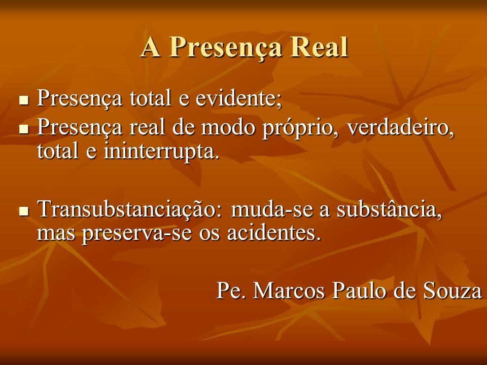A Presença Real Presença total e evidente; Presença total e evidente; Presença real de modo próprio, verdadeiro, total e ininterrupta.