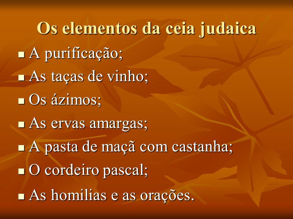 Os elementos da ceia judaica A purificação; A purificação; As taças de vinho; As taças de vinho; Os ázimos; Os ázimos; As ervas amargas; As ervas amargas; A pasta de maçã com castanha; A pasta de maçã com castanha; O cordeiro pascal; O cordeiro pascal; As homilias e as orações.