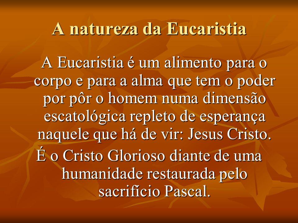 A natureza da Eucaristia A Eucaristia é um alimento para o corpo e para a alma que tem o poder por pôr o homem numa dimensão escatológica repleto de esperança naquele que há de vir: Jesus Cristo.