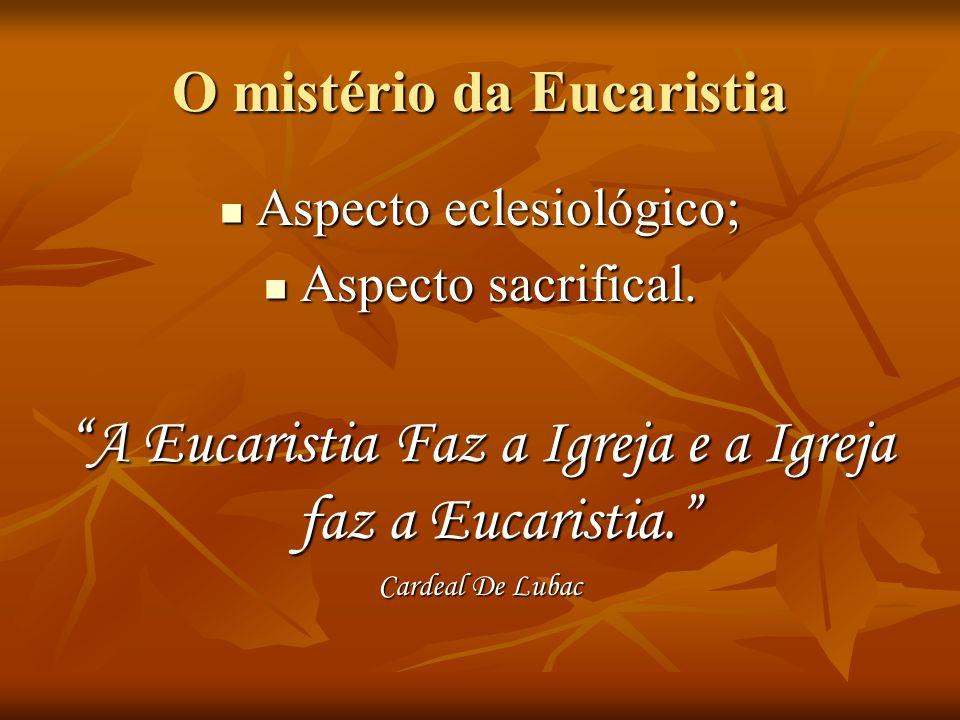 O mistério da Eucaristia Aspecto eclesiológico; Aspecto eclesiológico; Aspecto sacrifical.