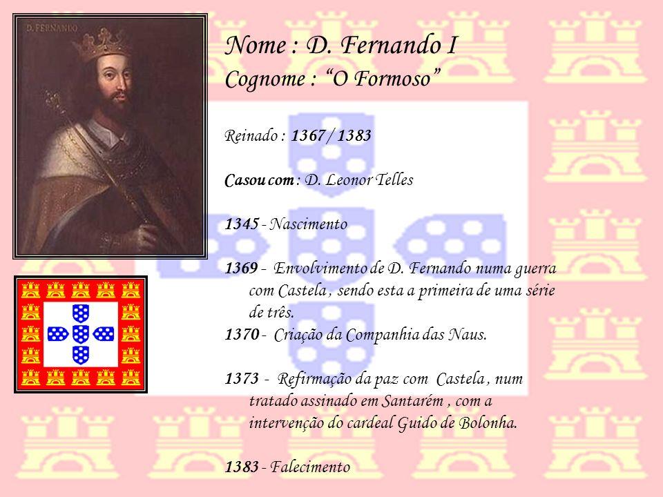 Nome : D. Fernando I Cognome : O Formoso Reinado : 1367 / 1383 Casou com : D. Leonor Telles 1345 - Nascimento 1369 - Envolvimento de D. Fernando numa