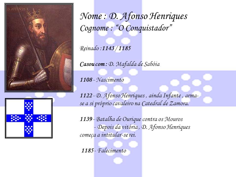 Nome : D. Afonso Henriques Cognome : O Conquistador Reinado :1143 / 1185 Casou com : D. Mafalda de Sabóia 1108 - Nascimento 1122 - D. Afonso Henriques