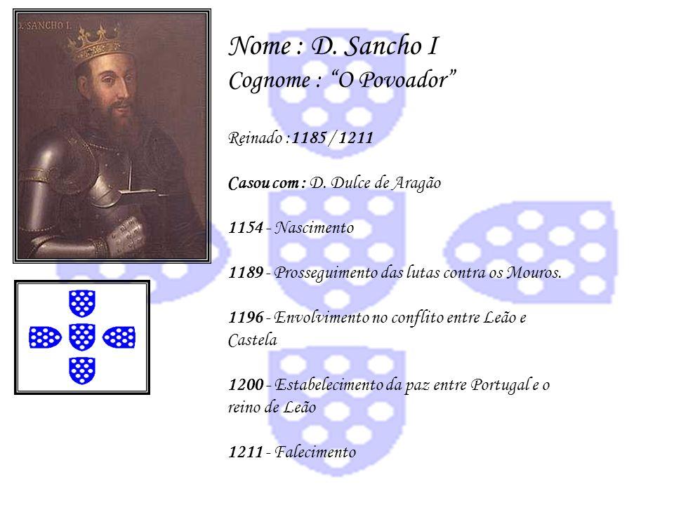 Nome : D. Sancho I Cognome : O Povoador Reinado :1185 / 1211 Casou com : D. Dulce de Aragão 1154 - Nascimento 1189 - Prosseguimento das lutas contra o