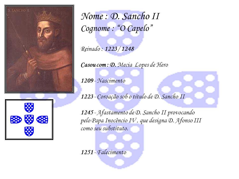 Nome : D. Sancho II Cognome : O Capelo Reinado : 1223 / 1248 Casou com : D. Mecia Lopes de Hero 1209 - Nascimento 1223 - Coroação sob o título de D. S