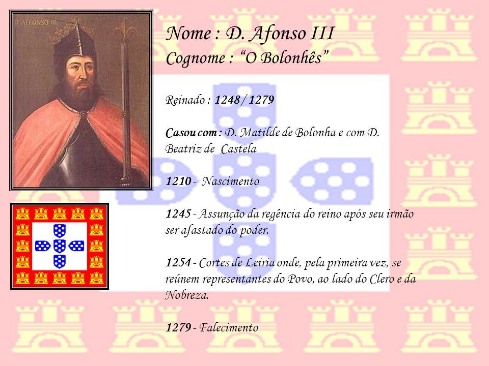Nome : D. Afonso III Cognome : O Bolonhês Reinado : 1248 / 1279 Casou com : D. Matilde de Bolonha e com D. Beatriz de Castela 1210 - Nascimento 1245 -
