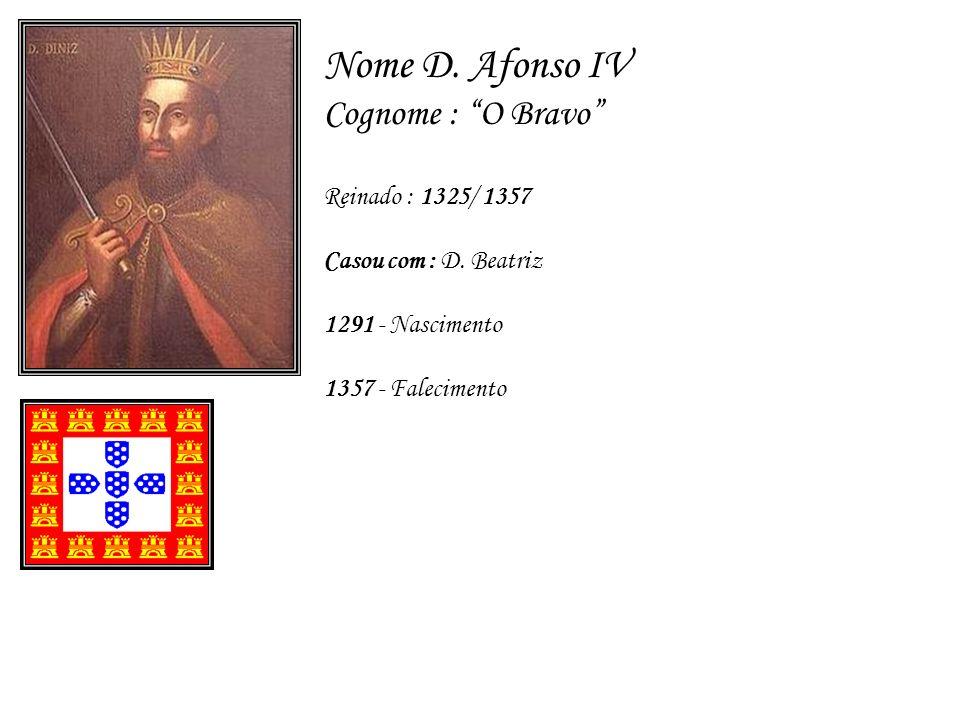 Nome D. Afonso IV Cognome : O Bravo Reinado : 1325/ 1357 Casou com : D. Beatriz 1291 - Nascimento 1357 - Falecimento