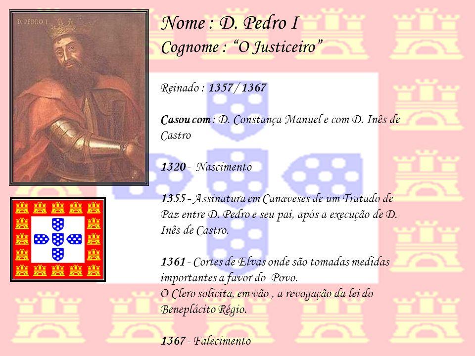 Nome : D. Pedro I Cognome : O Justiceiro Reinado : 1357 / 1367 Casou com : D. Constança Manuel e com D. Inês de Castro 1320 - Nascimento 1355 - Assina