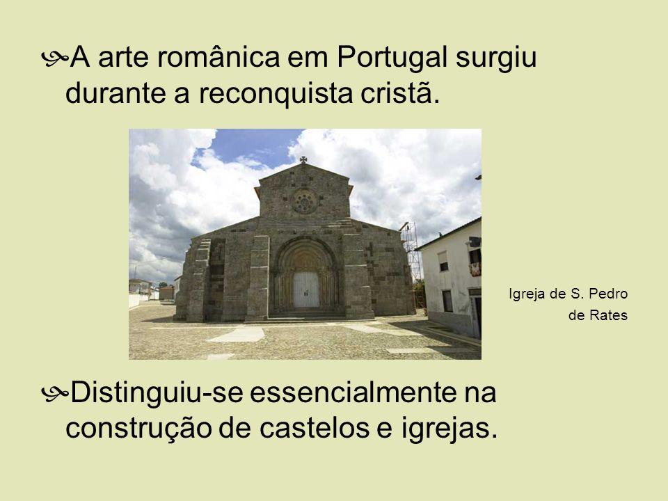 A arte românica em Portugal surgiu durante a reconquista cristã. Igreja de S. Pedro de Rates Distinguiu-se essencialmente na construção de castelos e