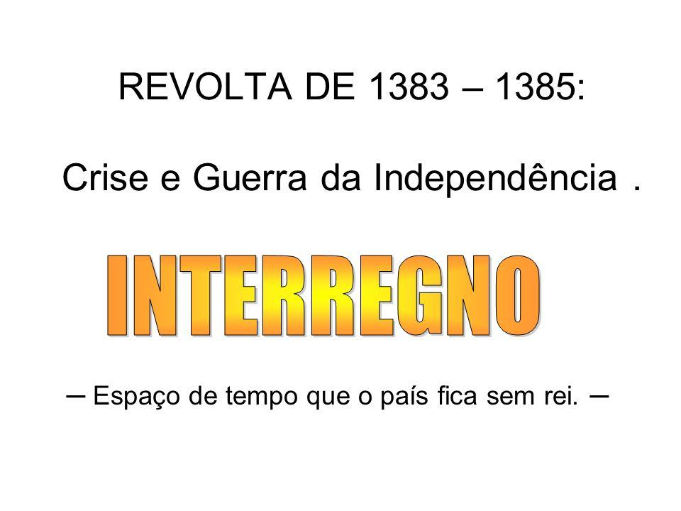 REVOLTA DE 1383 – 1385: Crise e Guerra da Independência. Espaço de tempo que o país fica sem rei.