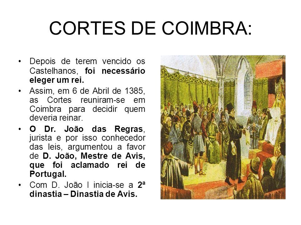 CORTES DE COIMBRA: Depois de terem vencido os Castelhanos, foi necessário eleger um rei. Assim, em 6 de Abril de 1385, as Cortes reuniram-se em Coimbr