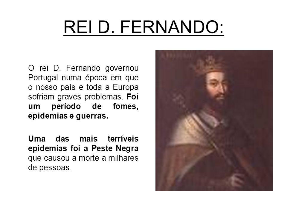REI D. FERNANDO: O rei D. Fernando governou Portugal numa época em que o nosso país e toda a Europa sofriam graves problemas. Foi um período de fomes,