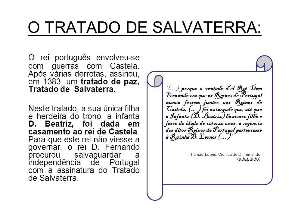 O TRATADO DE SALVATERRA: O rei português envolveu-se com guerras com Castela. Após várias derrotas, assinou, em 1383, um tratado de paz, Tratado de Sa