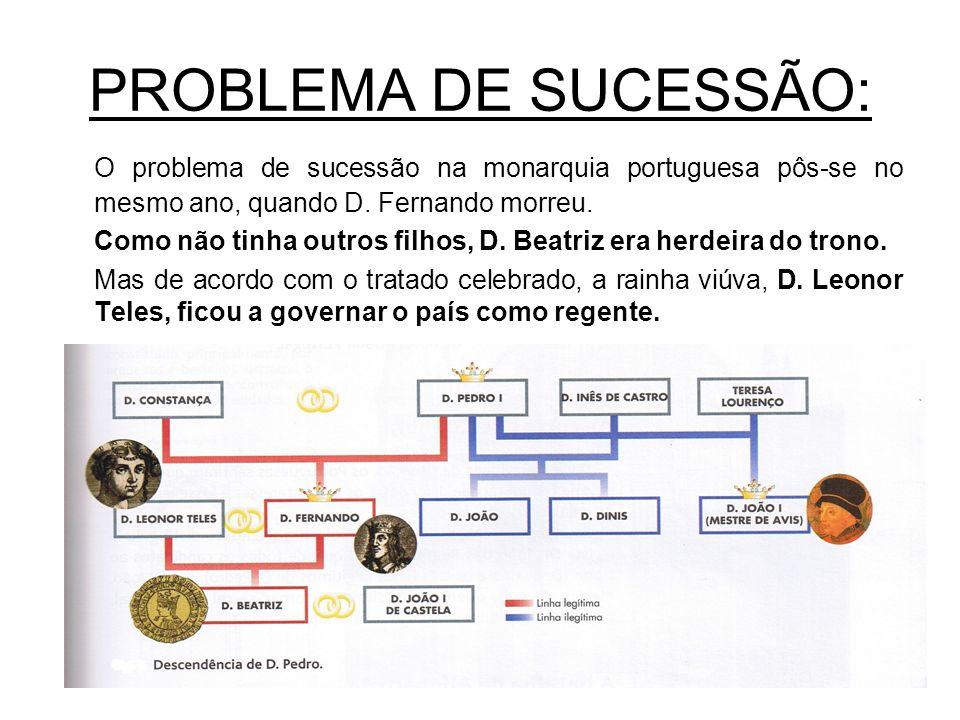 PROBLEMA DE SUCESSÃO: O problema de sucessão na monarquia portuguesa pôs-se no mesmo ano, quando D. Fernando morreu. Como não tinha outros filhos, D.