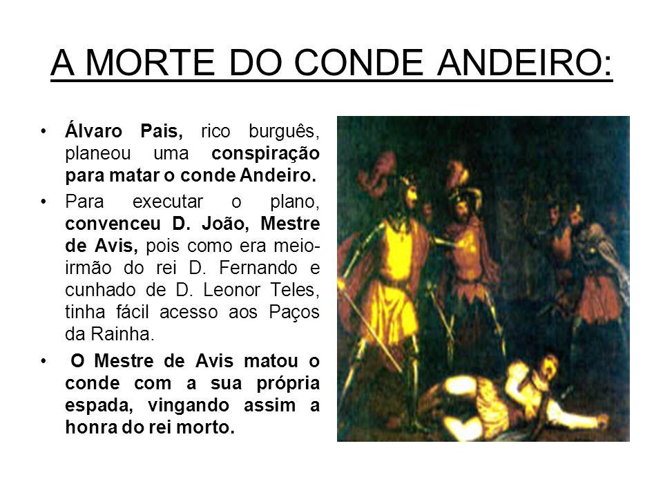 A MORTE DO CONDE ANDEIRO: Álvaro Pais, rico burguês, planeou uma conspiração para matar o conde Andeiro. Para executar o plano, convenceu D. João, Mes