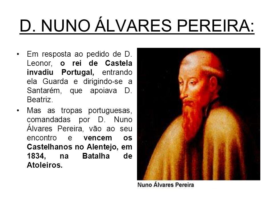 D. NUNO ÁLVARES PEREIRA: Em resposta ao pedido de D. Leonor, o rei de Castela invadiu Portugal, entrando ela Guarda e dirigindo-se a Santarém, que apo