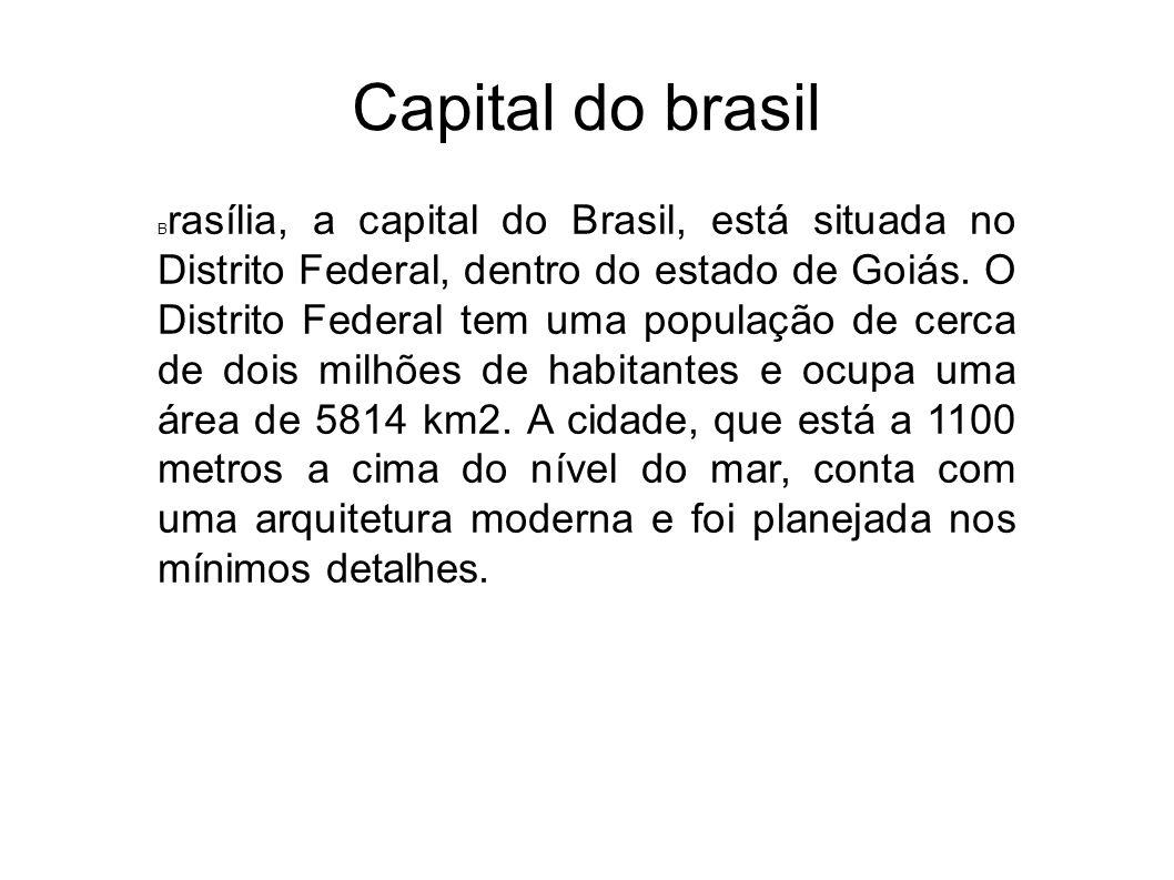 Capital do brasil B rasília, a capital do Brasil, está situada no Distrito Federal, dentro do estado de Goiás. O Distrito Federal tem uma população de