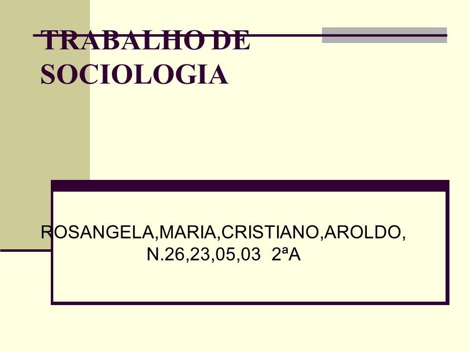 TRABALHO DE SOCIOLOGIA ROSANGELA,MARIA,CRISTIANO,AROLDO, N.26,23,05,03 2ªA