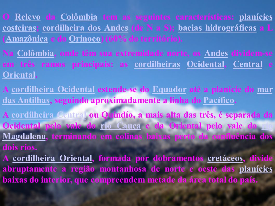 O Relevo da Colômbia tem as seguintes características: planícies costeiras; cordilheira dos Andes (de N a S); bacias hidrográficas a L (Amazônica e do