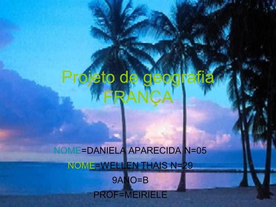 Projeto de geografia FRANÇA NOME=DANIELA APARECIDA N=05 NOME=WELLEN THAIS N=29 9ANO=B PROF=MEIRIELE z