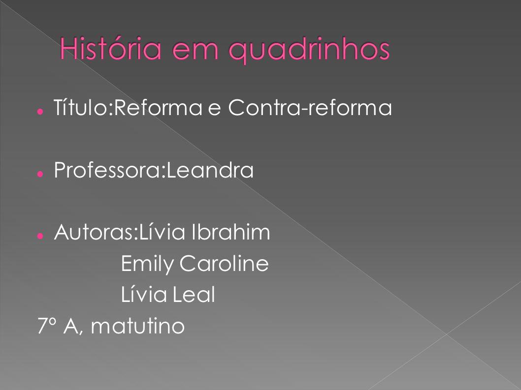 Título:Reforma e Contra-reforma Professora:Leandra Autoras:Lívia Ibrahim Emily Caroline Lívia Leal 7º A, matutino
