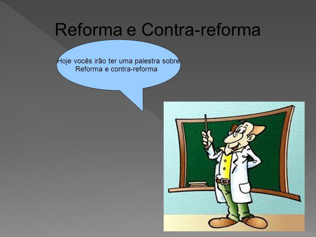 Reforma e Contra-reforma Hoje vocês irão ter uma palestra sobre Reforma e contra-reforma