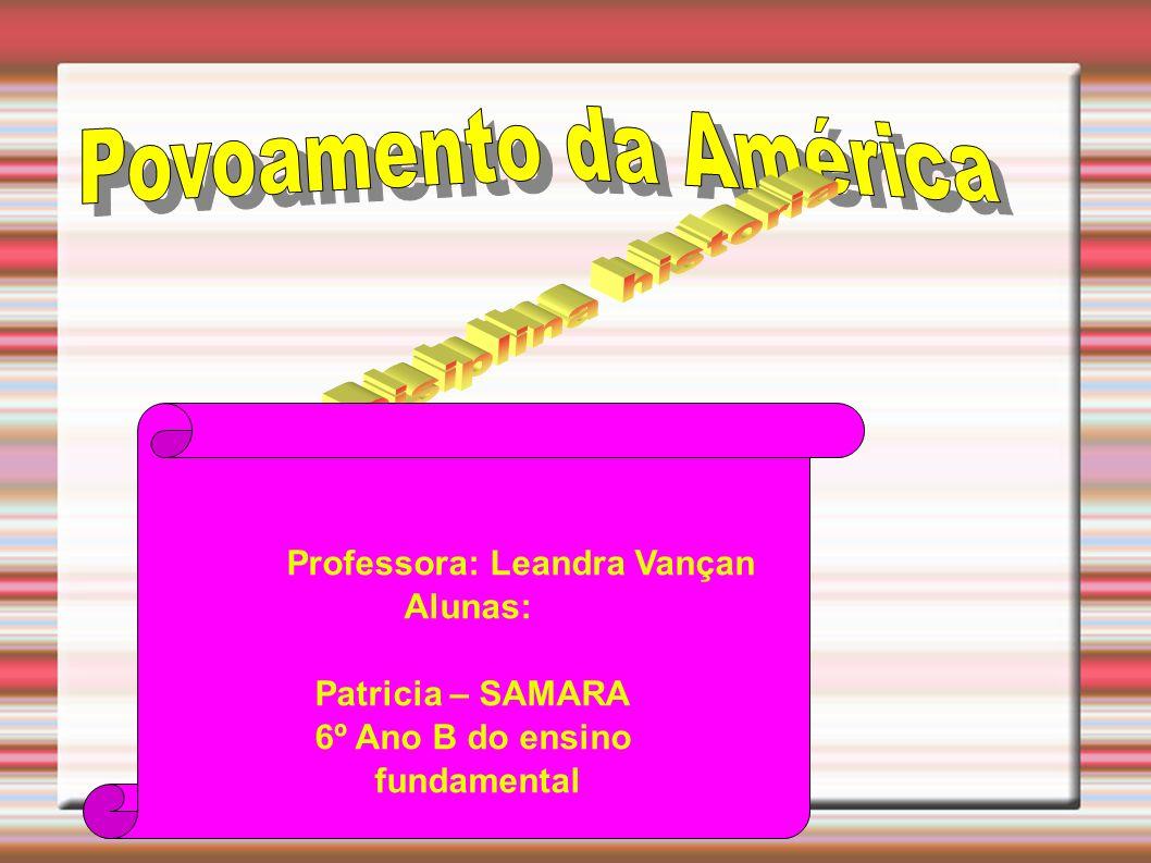 Professora: Leandra Vançan Alunas: Patricia – SAMARA 6º Ano B do ensino fundamental