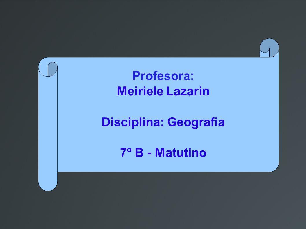 Profesora: Meiriele Lazarin Disciplina: Geografia 7º B - Matutino