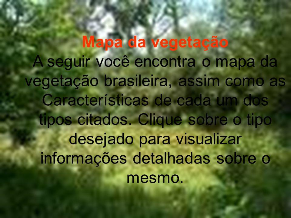 Mapa da vegetação A seguir você encontra o mapa da vegetação brasileira, assim como as Características de cada um dos tipos citados. Clique sobre o ti