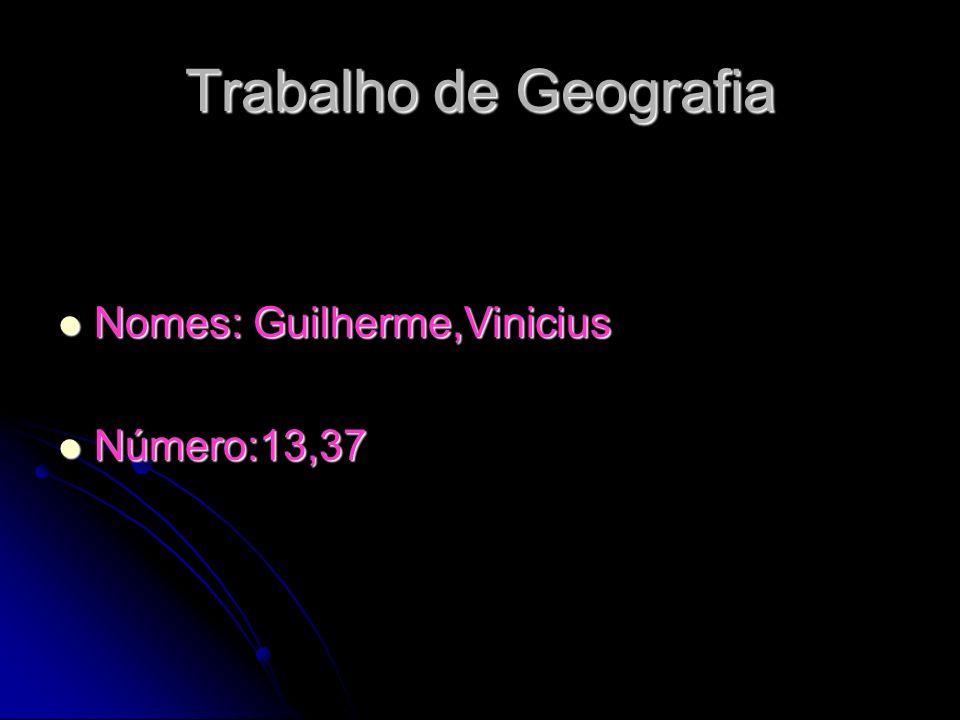 Trabalho de Geografia Nomes: Guilherme,Vinicius Nomes: Guilherme,Vinicius Número:13,37 Número:13,37