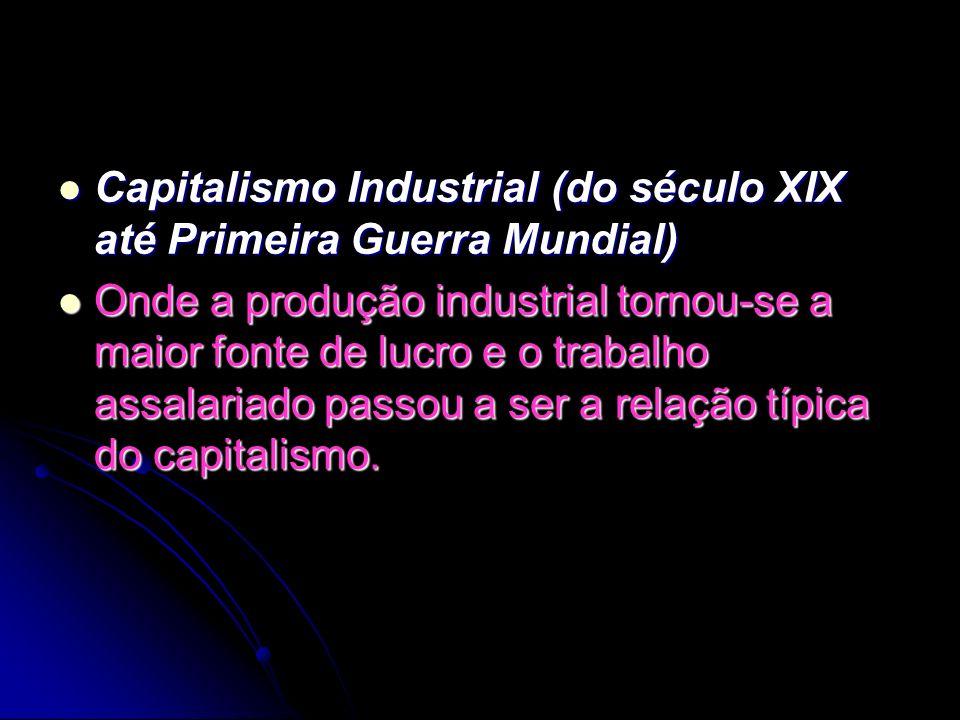 Capitalismo Industrial (do século XIX até Primeira Guerra Mundial) Capitalismo Industrial (do século XIX até Primeira Guerra Mundial) Onde a produção industrial tornou-se a maior fonte de lucro e o trabalho assalariado passou a ser a relação típica do capitalismo.