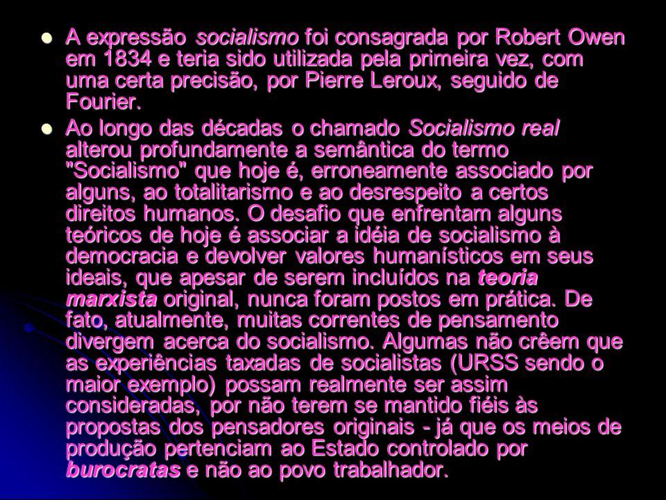 A expressão socialismo foi consagrada por Robert Owen em 1834 e teria sido utilizada pela primeira vez, com uma certa precisão, por Pierre Leroux, seguido de Fourier.