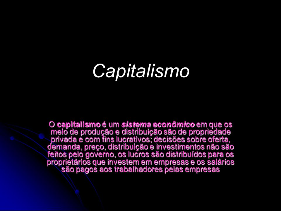 Capitalismo O capitalismo é um sistema econômico em que os meio de produção e distribuição são de propriedade privada e com fins lucrativos; decisões sobre oferta, demanda, preço, distribuição e investimentos não são feitos pelo governo, os lucros são distribuídos para os proprietários que investem em empresas e os salários são pagos aos trabalhadores pelas empresas