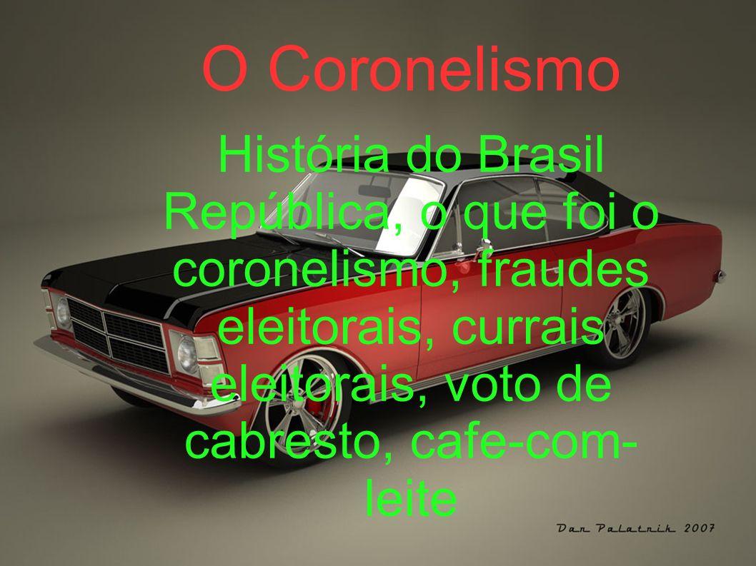 O Coronelismo História do Brasil República, o que foi o coronelismo, fraudes eleitorais, currais eleitorais, voto de cabresto, cafe-com- leite
